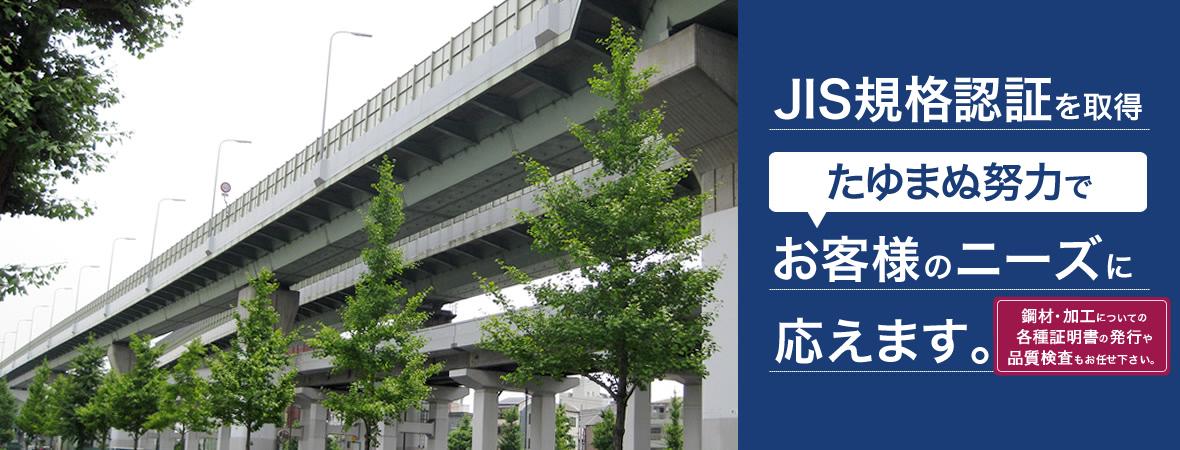 JIS規格認証を取得。たゆまぬ努力でお客様のニーズに応えます。鋼材・加工についての各種証明書の発行や品質検査もお任せ下さい。