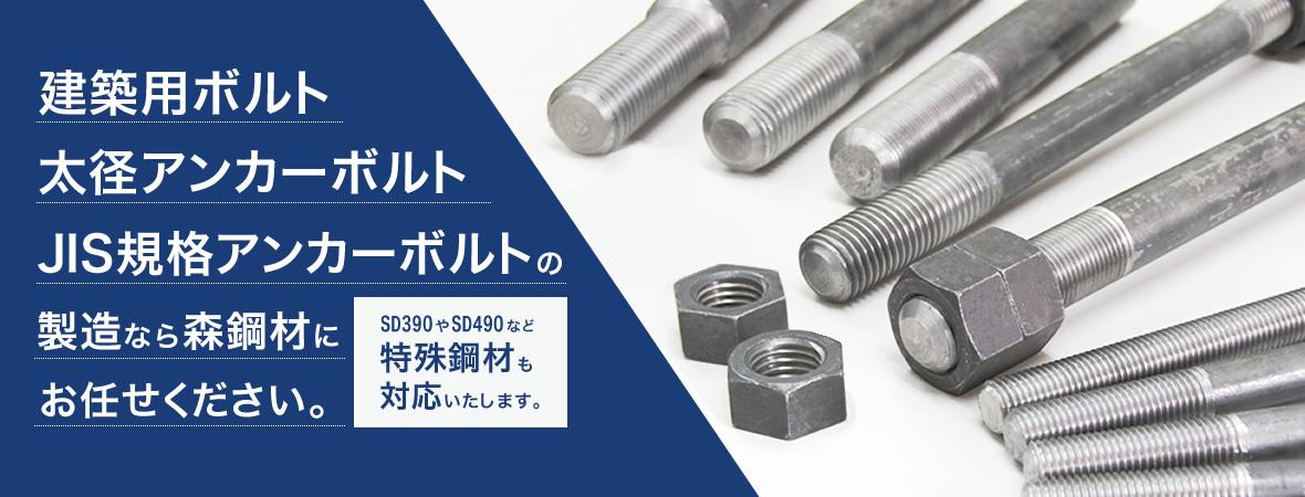 建築用ボルト、太径アンカーボルト、JIS規格アンカーボルトの製造なら森鋼材にお任せください。SD390やSD490など特殊鋼材も対応いたします。